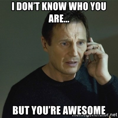 I don't know who you are... - I don't know who you are... But you're awesome