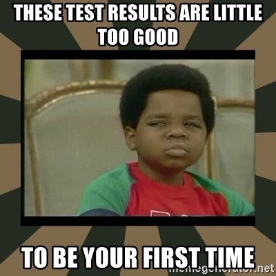 What you talkin' bout Willis  - These test results are little too good To be your first time