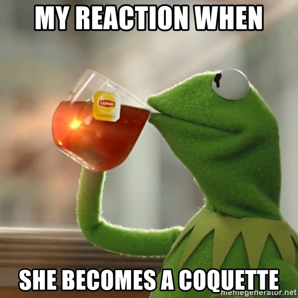 Kermit The Frog Drinking Tea - My reaction when  she becomes a coquette