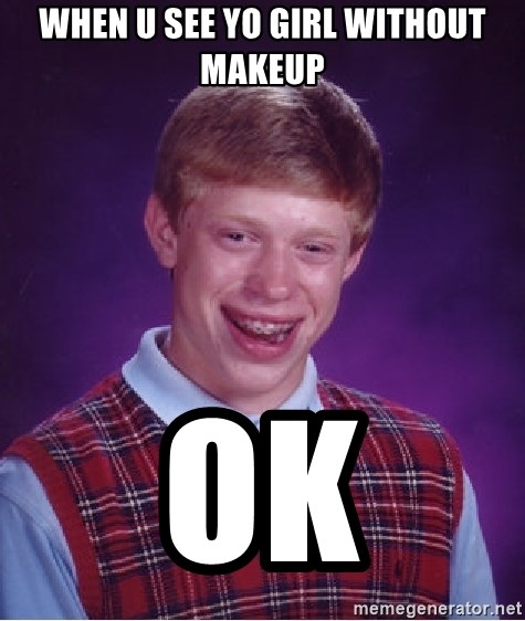 Bad Luck Brian - WHEN U SEE YO GIRL WITHOUT MAKEUP OK
