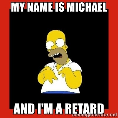 Homer retard - My name is Michael  And I'm a retard