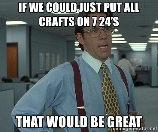 that would be great guy - If We Could Just Put All Crafts on 7 24's That Would Be Great