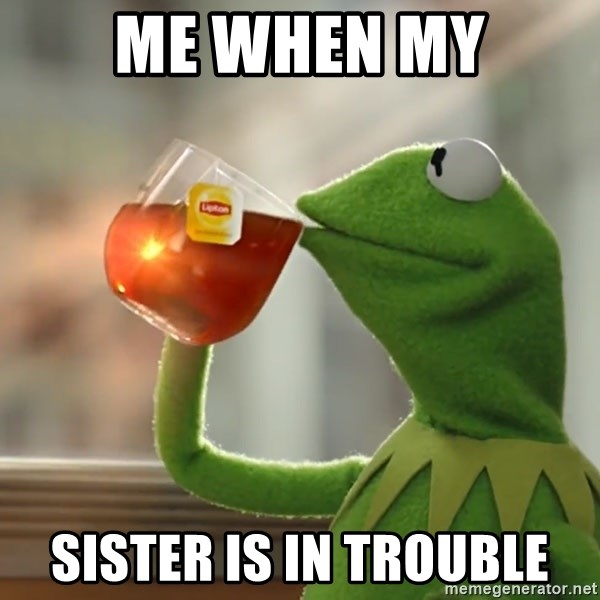 Kermit The Frog Drinking Tea - me when my sister is in trouble