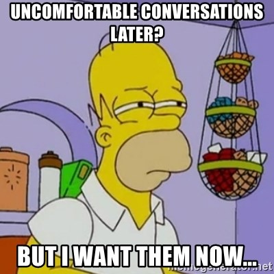 Simpsons' Homer - Uncomfortable conversations later?  But I want them now...