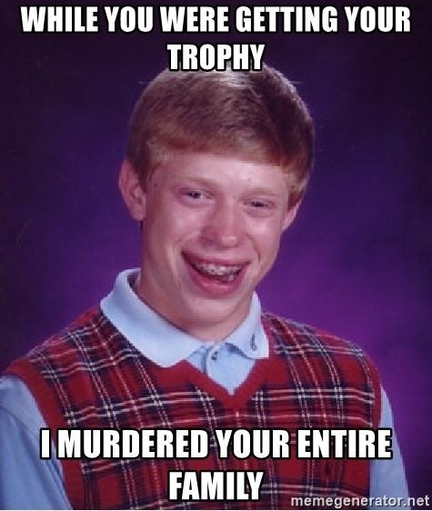 Bad Luck Brian - while you were getting your trophy I murdered your entire family