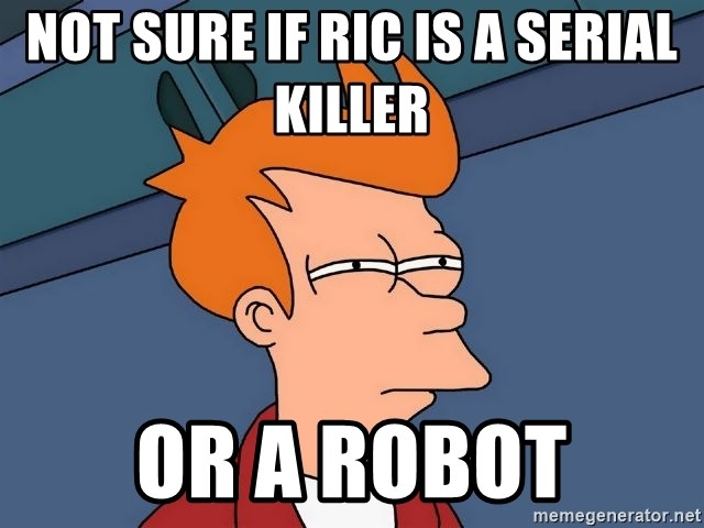 Futurama Fry - Not sure if Ric is a serial killer  Or a robot
