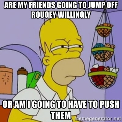 Simpsons' Homer - Are my friends going to jump off Rougey willingly Or am I going to have to push them