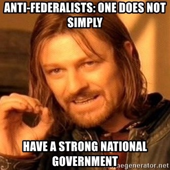 One Does Not Simply - Anti-Federalists: One does not simply Have a strong national government