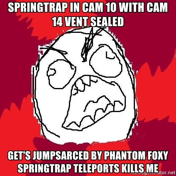 Rage FU - Springtrap in cam 10 with cam 14 vent sealed Get's jumpsarced by Phantom Foxy Springtrap Teleports Kills me