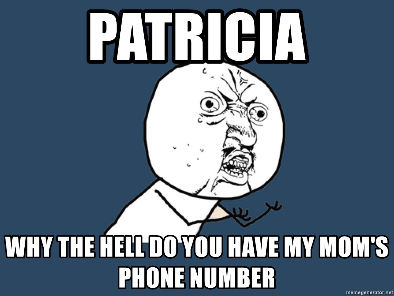 Y U No - patricia why the hell do you have my mom's phone number