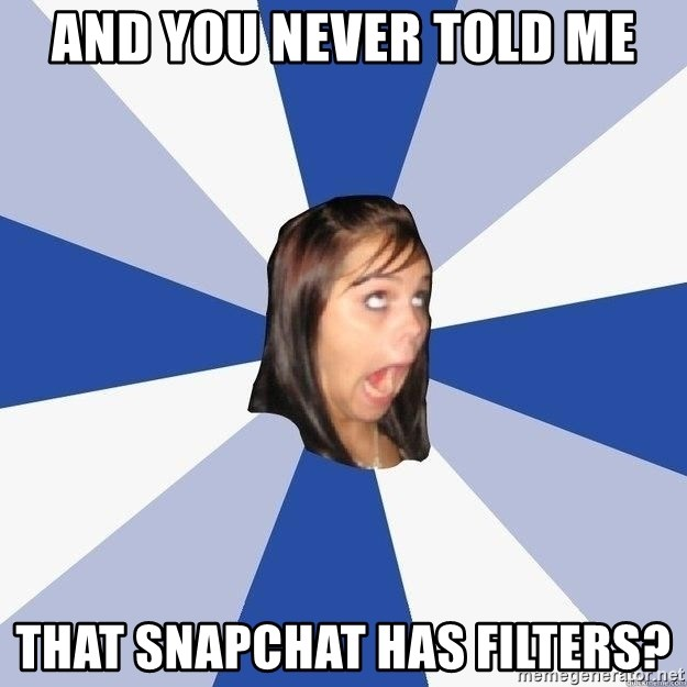 Annoying Facebook Girl - And you never told me that snapchat has filters?