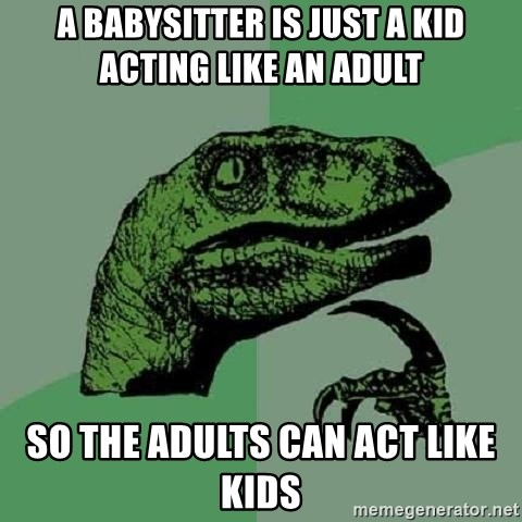 Philosoraptor - A babysitter is just a kid acting like an adult so the adults can act like kids