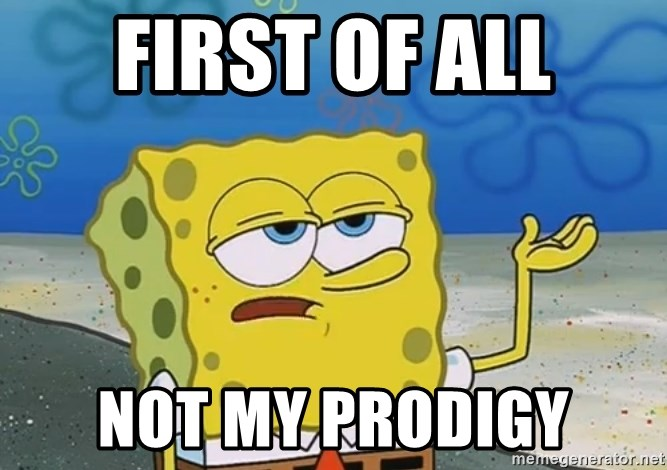 I'll have you know Spongebob - First of all Not my prodigy