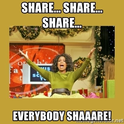 Oprah You get a - Share... Share... Share...  Everybody shaaare!