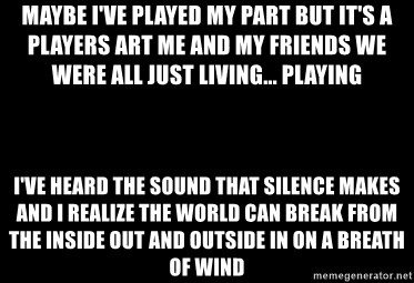 Blank Black - Maybe I've played my part But it's a players art Me and my friends we were all just living... playing I've heard the sound that silence makes And I realize the world can break From the inside out and outside in On a breath of wind