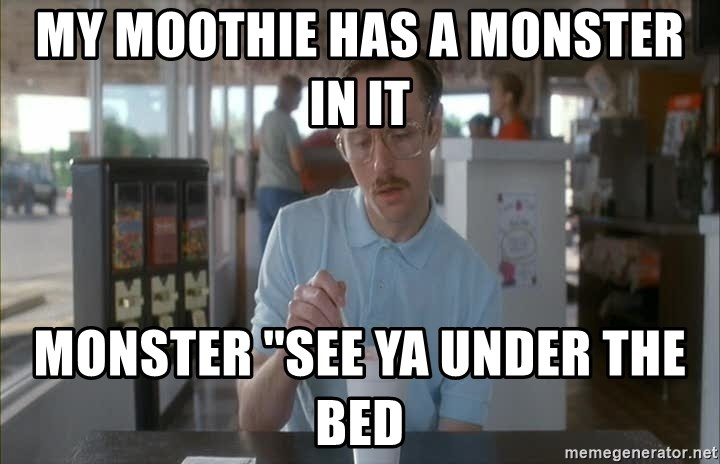 Things are getting pretty Serious (Napoleon Dynamite) - my moothie has a monster in it monster ''see ya under the bed