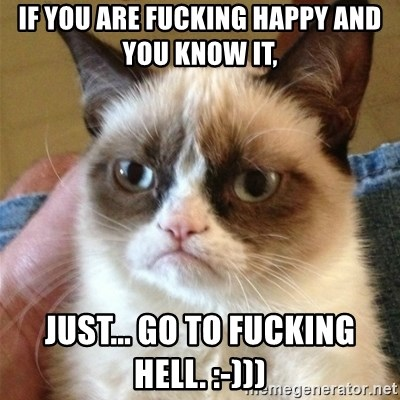 Grumpy Cat  - If you are fucking happy and you know it,  just... go to fucking hell. :-)))