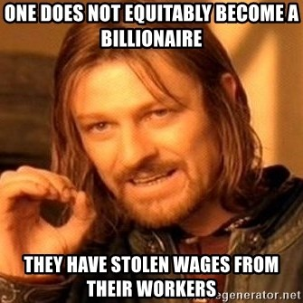 One Does Not Simply - One does not equitably become a billionaire They have stolen wages from their workers
