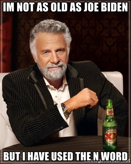 The Most Interesting Man In The World - Im not as old as Joe Biden But I have used the N Word