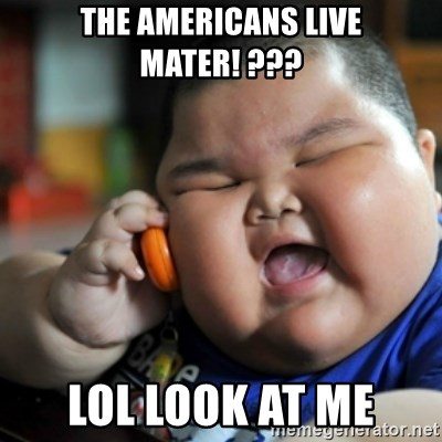 fat chinese kid - the americans live mater! ??? LOL look at me