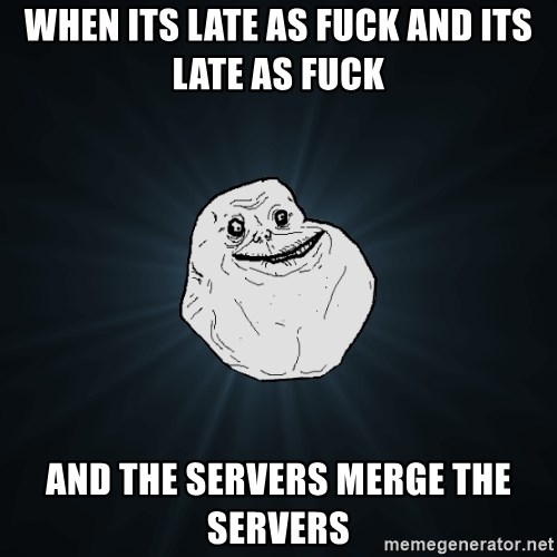 Forever Alone - When its late as fuck and its late as fuck and the servers merge the servers