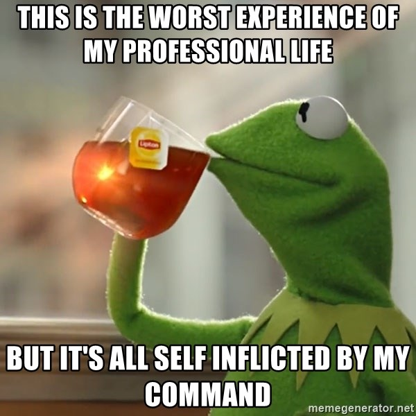 Kermit The Frog Drinking Tea - this is the worst experience of my professional life but it's all self inflicted by my command