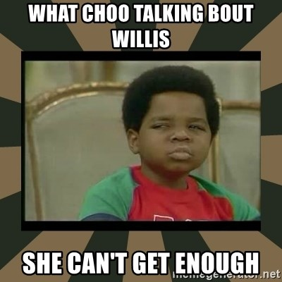 What you talkin' bout Willis  - What choo talking bout willis She can't get enough