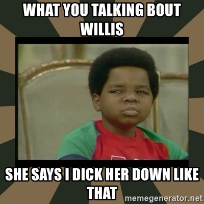 What you talkin' bout Willis  - What you talking bout Willis She says I dick her down like that