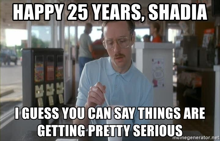 Things are getting pretty Serious (Napoleon Dynamite) - Happy 25 Years, Shadia I guess you can say things are getting pretty serious