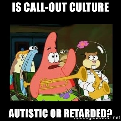Patrick Star Instrument - Is call-out culture autistic or retarded?