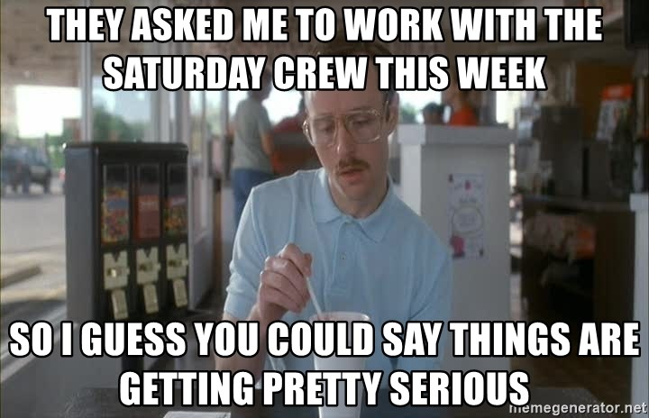 Things are getting pretty Serious (Napoleon Dynamite) - THEY ASKED ME TO WORK WITH THE SATURDAY CREW THIS WEEK SO I GUESS YOU COULD SAY THINGS ARE GETTING PRETTY SERIOUS