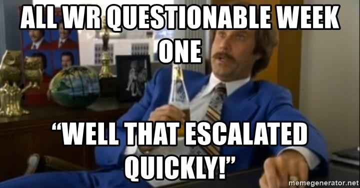 """That escalated quickly-Ron Burgundy - All WR QUESTIONABLE WEEK ONE  """"Well that escalated quickly!"""""""