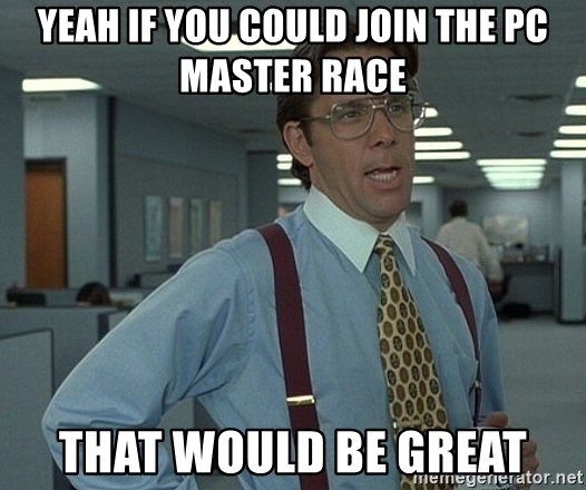 Bill Lumbergh - yeah if you could join the pc master race that would be great