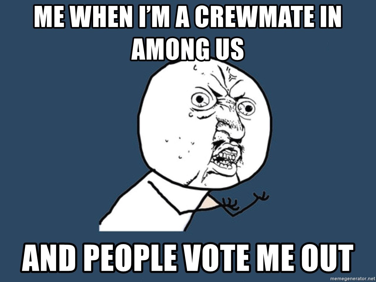 Y U No - Me when I'm a crewmate in among us And people vote me out
