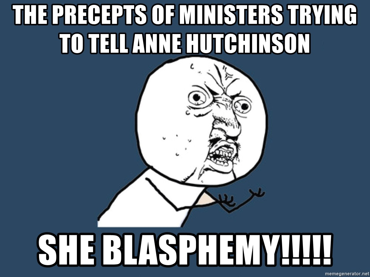 Y U No - The precepts of ministers trying to tell Anne Hutchinson  She Blasphemy!!!!!