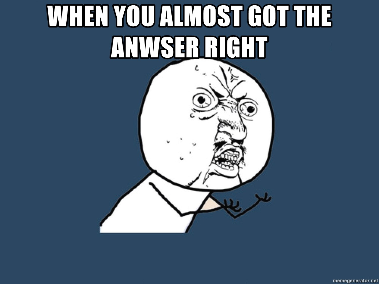 Y U No - when you almost got the anwser right