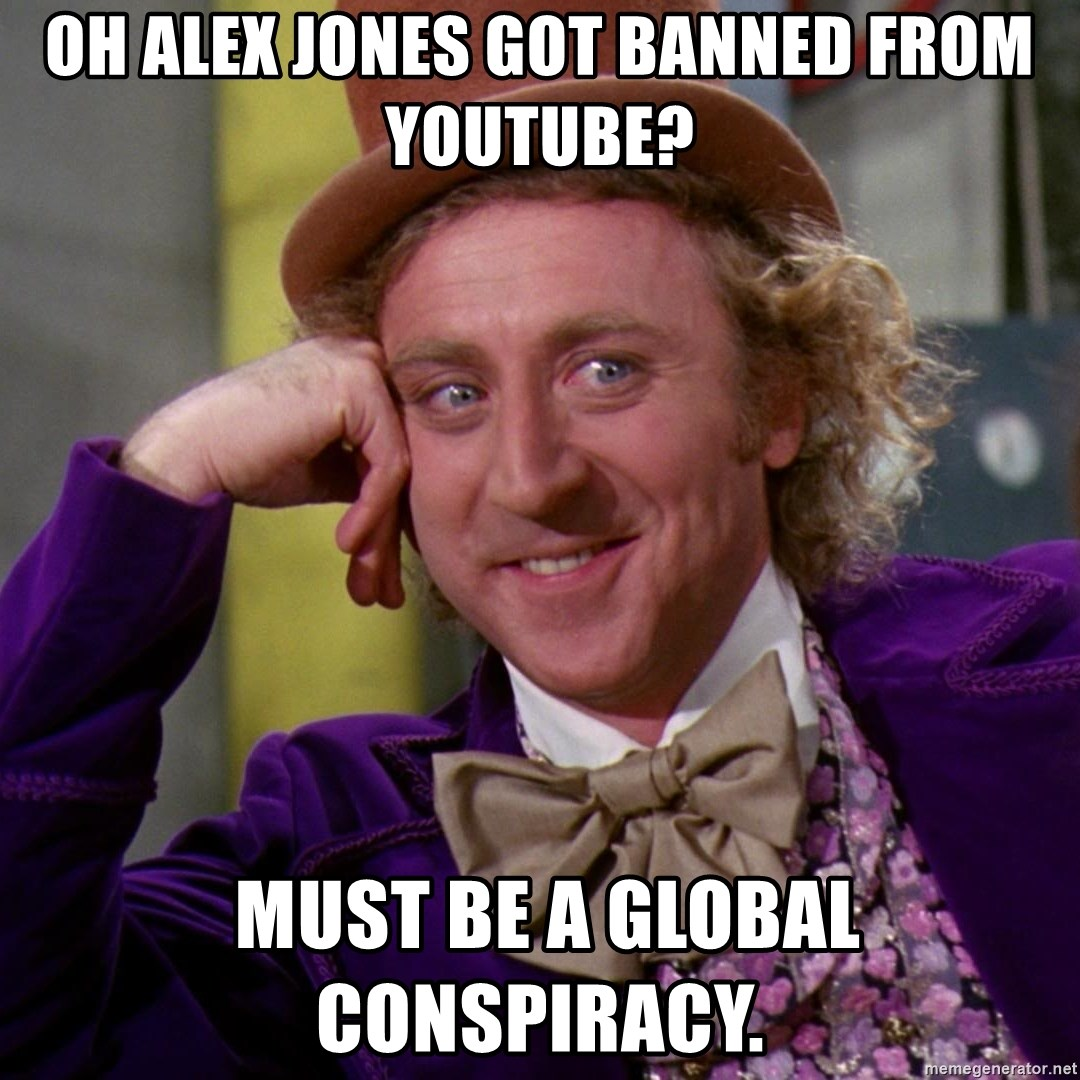 Willy Wonka - Oh alex jones got banned from youtube?  Must be a global conspiracy.