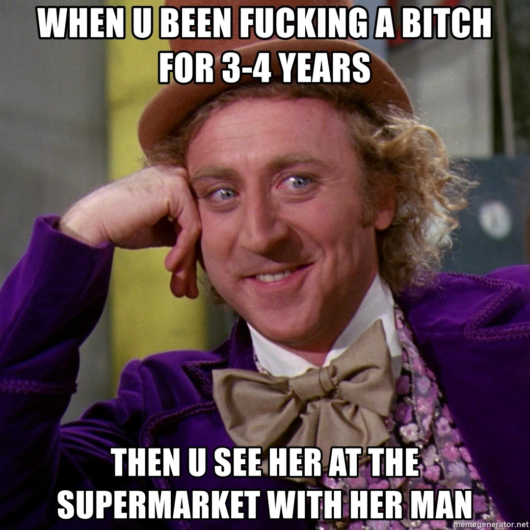 Willy Wonka - When u been fucking a bitch for 3-4 years Then u see her at the supermarket with her man
