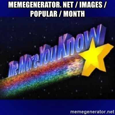 The more you know - memegenerator. net / images / popular / month