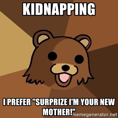 "Pedobear - Kidnapping I prefer ""surprize i'm your new mother!"""