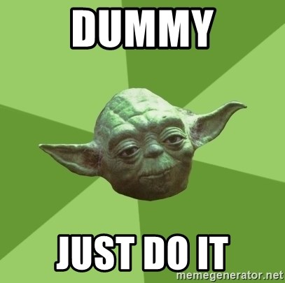 Advice Yoda Gives - dummy just do it