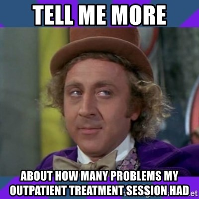 Sarcastic Wonka - Tell me more  About how many problems my outpatient treatment session had