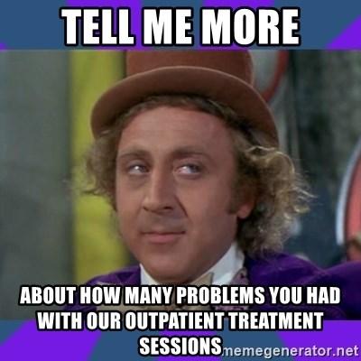 Sarcastic Wonka - Tell me more About how many problems you had with our outpatient treatment sessions
