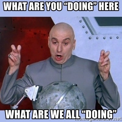 """Dr Evil meme - What are you """"doing"""" here What are we all """"doing"""""""