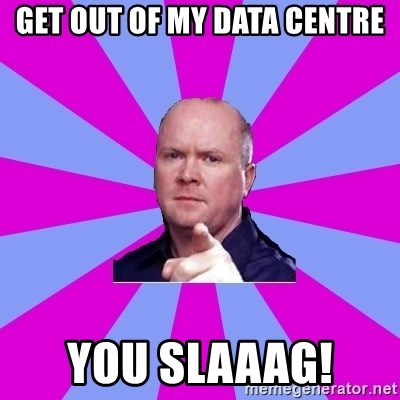 Phil Mitchell - Get out of my data centre You SLAAAG!