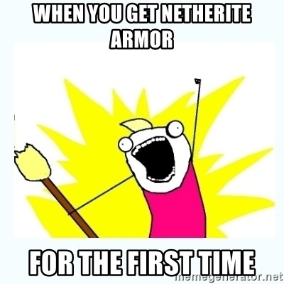 All the things - when you get netherite armor for the first time