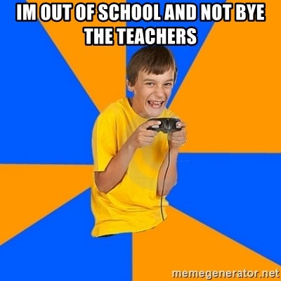 Annoying Gamer Kid - im out of school and not bye the teachers