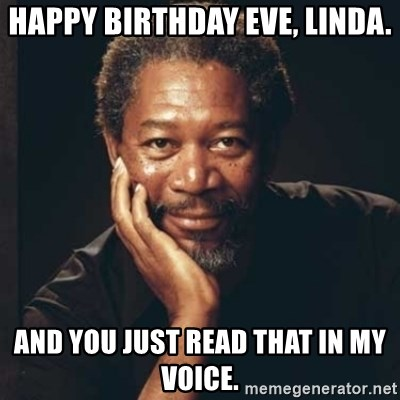 Morgan Freeman - Happy Birthday Eve, Linda. And you just read that in my voice.