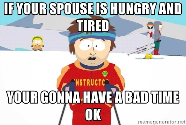 You're gonna have a bad time - If your spouse is hungry and tired  Your gonna have a bad time ok