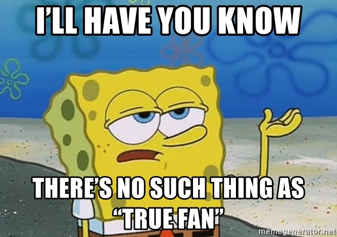"I'll have you know Spongebob - I'll have you know There's no such thing as ""true fan"""